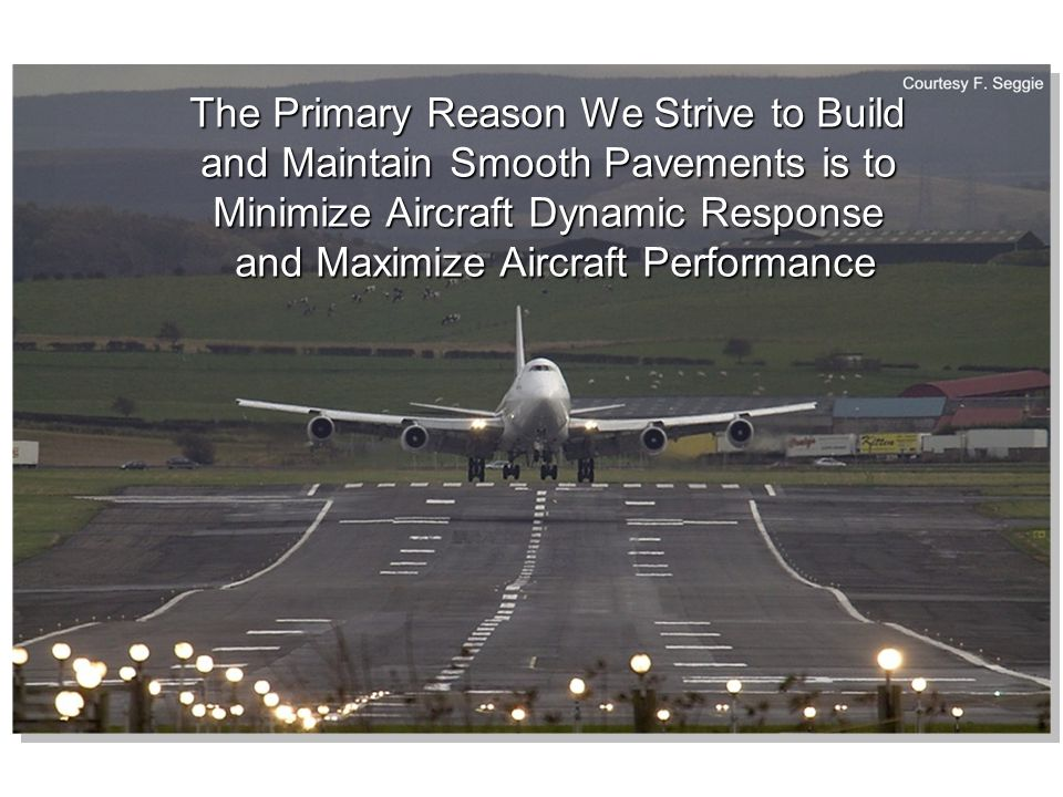 Considerations for Building New Airport Pavements Evaluate the Design for Aircraft Response Evaluate the Design for Aircraft Response Measure Profile for Smoothness at Each Stage of Construction Measure Profile for Smoothness at Each Stage of Construction Maintain String Line Tension Maintain String Line Tension Measure Profile for Smoothness soon after Placement (Feedback to Paving Crew) Measure Profile for Smoothness soon after Placement (Feedback to Paving Crew) Final MSL Measurement Serves as Baseline for Tracking Change for That Pavement (Deliverable) Final MSL Measurement Serves as Baseline for Tracking Change for That Pavement (Deliverable)
