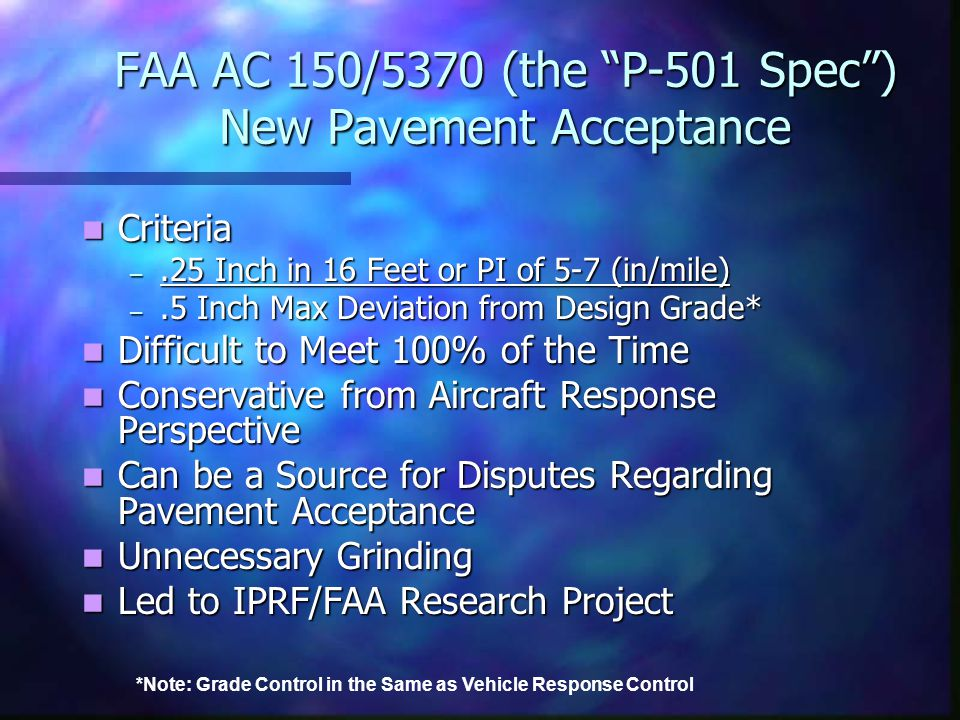 "FAA AC 150/5370 (the ""P-501 Spec"") New Pavement Acceptance Criteria Criteria –.25 Inch in 16 Feet or PI of 5-7 (in/mile) –.5 Inch Max Deviation from D"