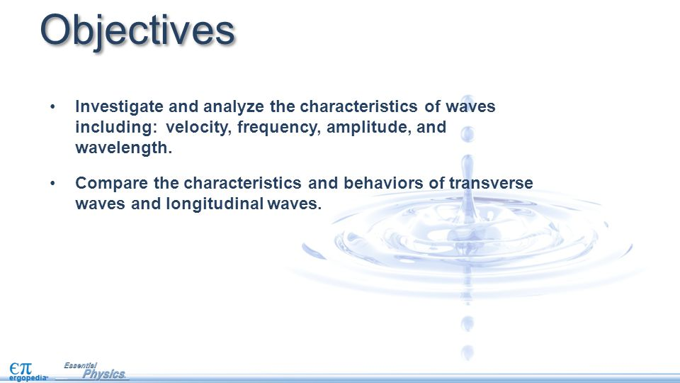 Objectives Investigate and analyze the characteristics of waves including: velocity, frequency, amplitude, and wavelength. Compare the characteristics