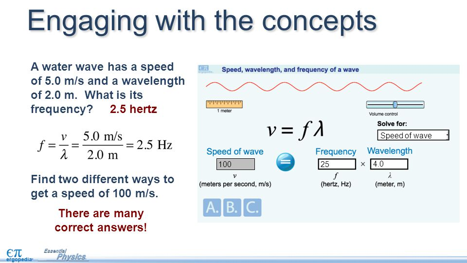 A water wave has a speed of 5.0 m/s and a wavelength of 2.0 m. What is its frequency? 2.5 hertz Find two different ways to get a speed of 100 m/s. Eng