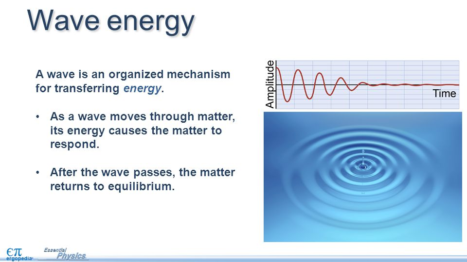 A wave is an organized mechanism for transferring energy. As a wave moves through matter, its energy causes the matter to respond. After the wave pass