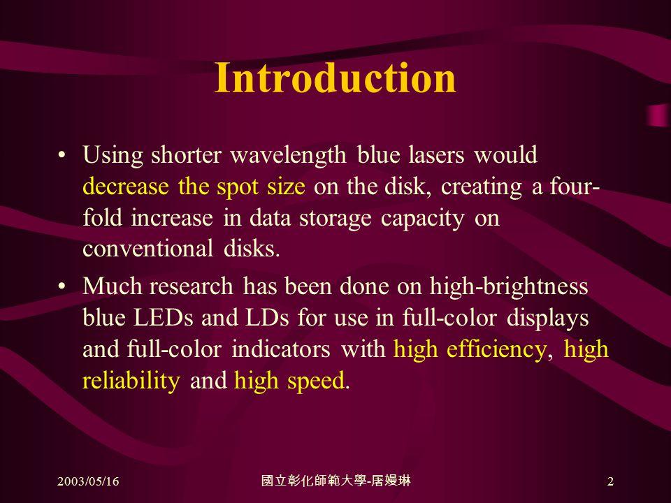2003/05/16 國立彰化師範大學 - 屠嫚琳 2 Introduction Using shorter wavelength blue lasers would decrease the spot size on the disk, creating a four- fold increase in data storage capacity on conventional disks.