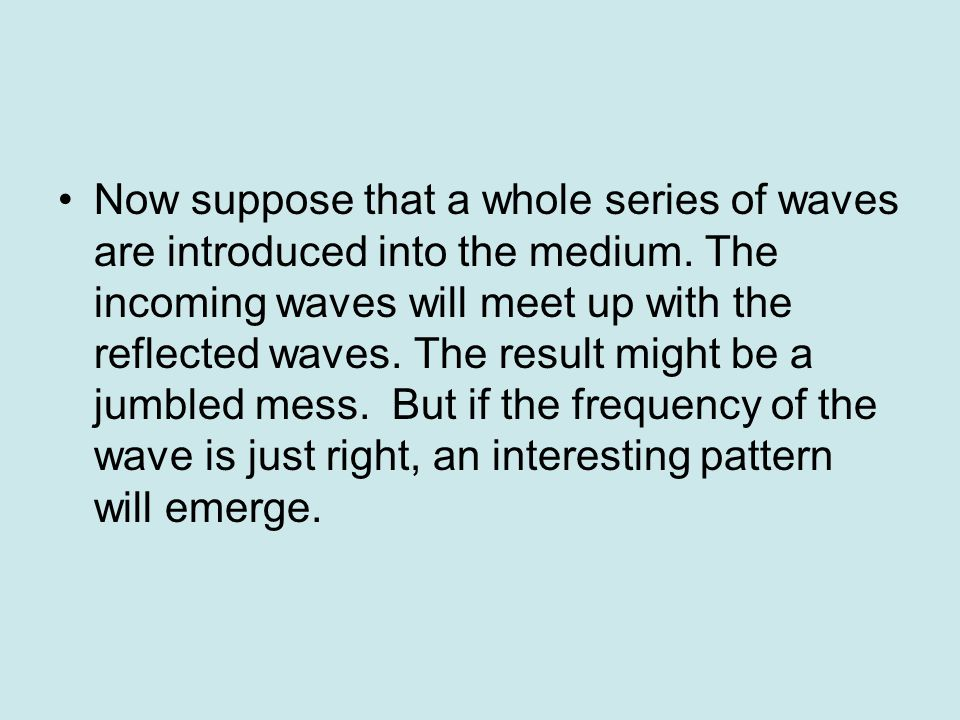 Standing Waves Recall from the discussion of wave interactions that waves can be reflected when they encounter a boundary.