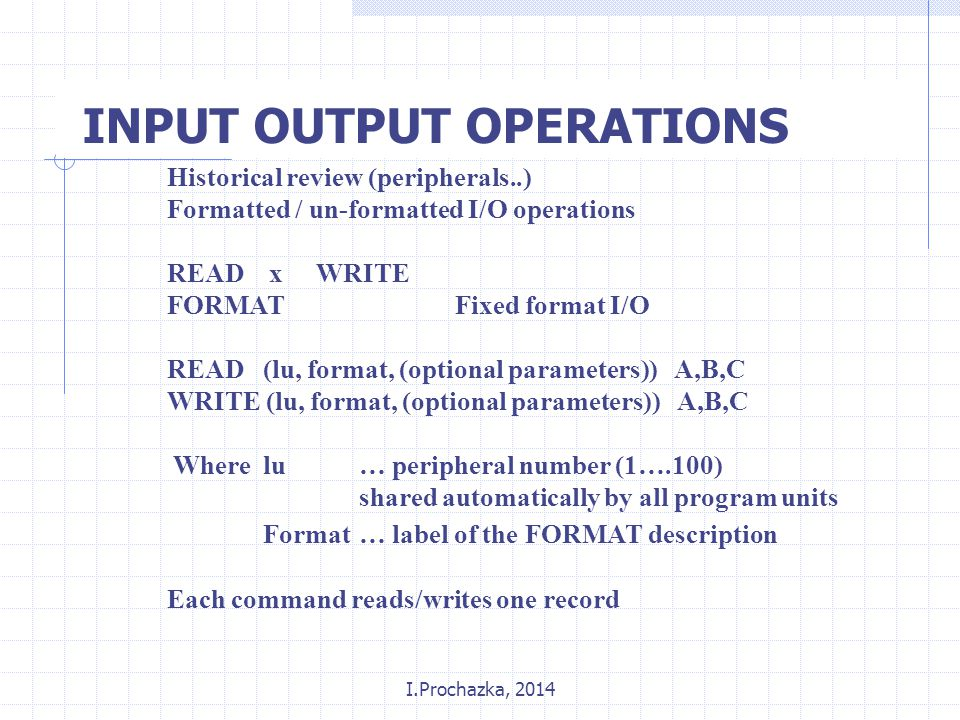 I.Prochazka, 2014 INPUT OUTPUT OPERATIONS Historical review (peripherals..) Formatted / un-formatted I/O operations READ x WRITE FORMATFixed format I/O READ (lu, format, (optional parameters)) A,B,C WRITE (lu, format, (optional parameters)) A,B,C Wherelu… peripheral number (1….100) shared automatically by all program units Format… label of the FORMAT description Each command reads/writes one record