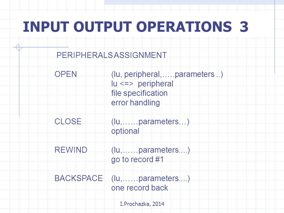 I.Prochazka, 2014 INPUT OUTPUT OPERATIONS 3 PERIPHERALS ASSIGNMENT OPEN(lu, peripheral,…..parameters..) lu peripheral file specification error handling CLOSE(lu,……parameters…) optional REWIND(lu,……parameters....) go to record #1 BACKSPACE(lu,……parameters....) one record back