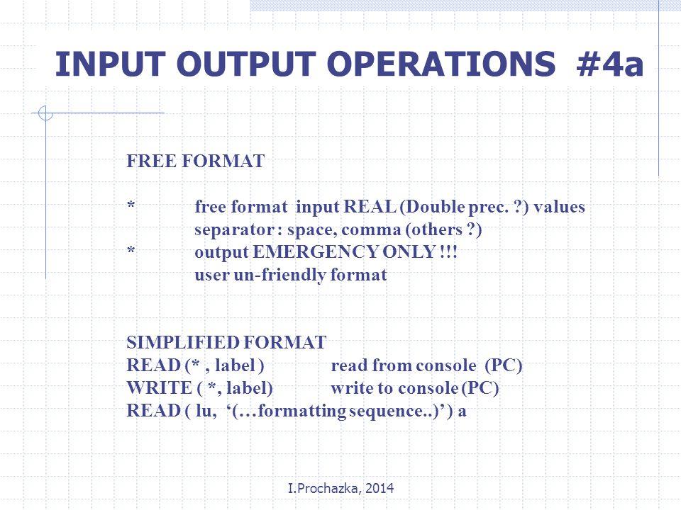 I.Prochazka, 2014 INPUT OUTPUT OPERATIONS #4a FREE FORMAT *free format input REAL (Double prec.