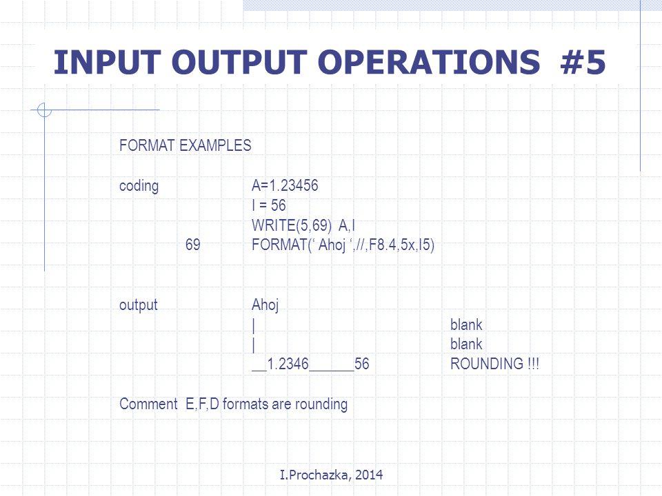 I.Prochazka, 2014 INPUT OUTPUT OPERATIONS #5 FORMAT EXAMPLES codingA=1.23456 I = 56 WRITE(5,69) A,I 69FORMAT(' Ahoj ',//,F8.4,5x,I5) outputAhoj |blank __1.2346______56 ROUNDING !!.