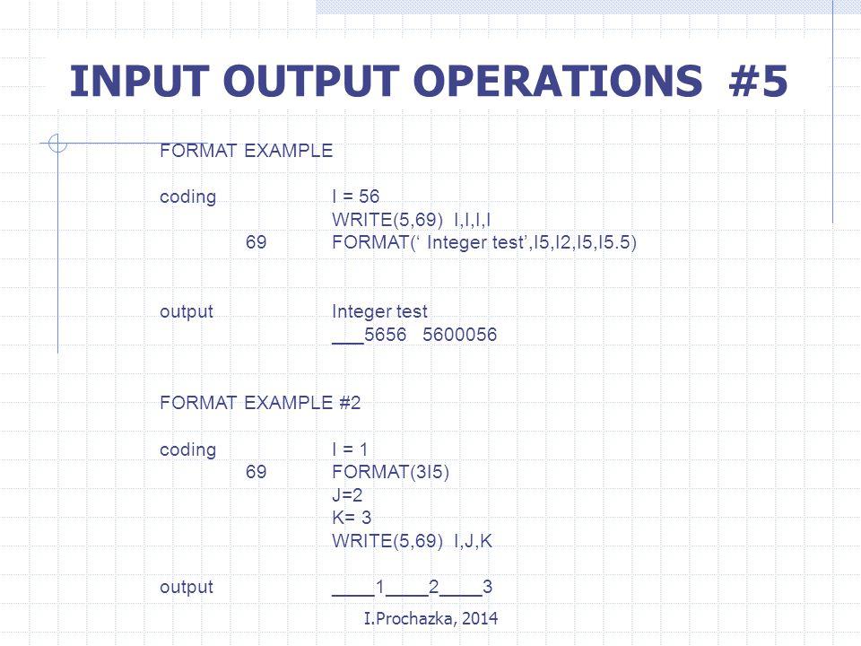 I.Prochazka, 2014 INPUT OUTPUT OPERATIONS #5 FORMAT EXAMPLE codingI = 56 WRITE(5,69) I,I,I,I 69FORMAT(' Integer test',I5,I2,I5,I5.5) outputInteger test ___5656 5600056 FORMAT EXAMPLE #2 codingI = 1 69FORMAT(3I5) J=2 K= 3 WRITE(5,69) I,J,K output____1____2____3