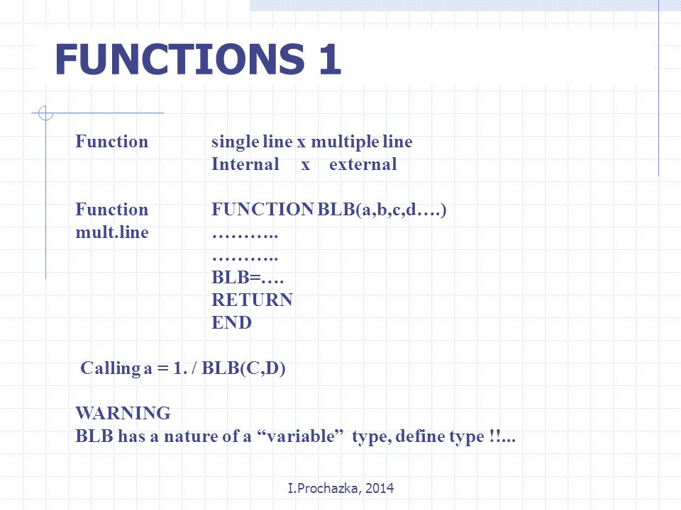 I.Prochazka, 2014 FUNCTIONS 1 Functionsingle line x multiple line Internal x external FunctionFUNCTION BLB(a,b,c,d….) mult.line………..