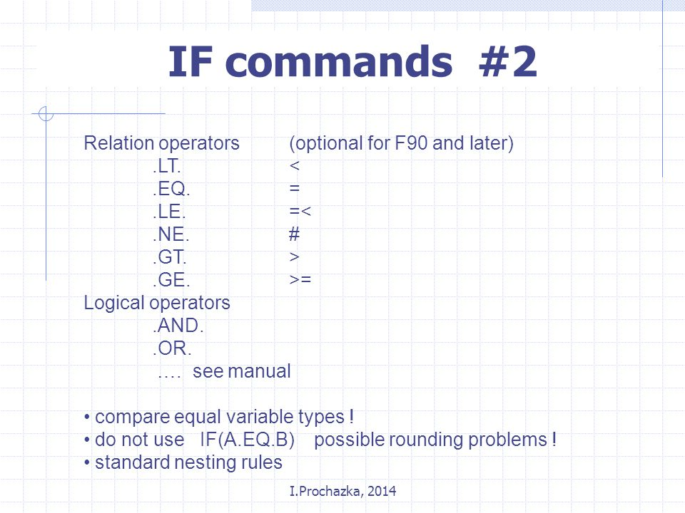 I.Prochazka, 2014 IF commands #2 Relation operators (optional for F90 and later).LT.<.EQ.=.LE.=<.NE.#.GT.>.GE.>= Logical operators.AND..OR.