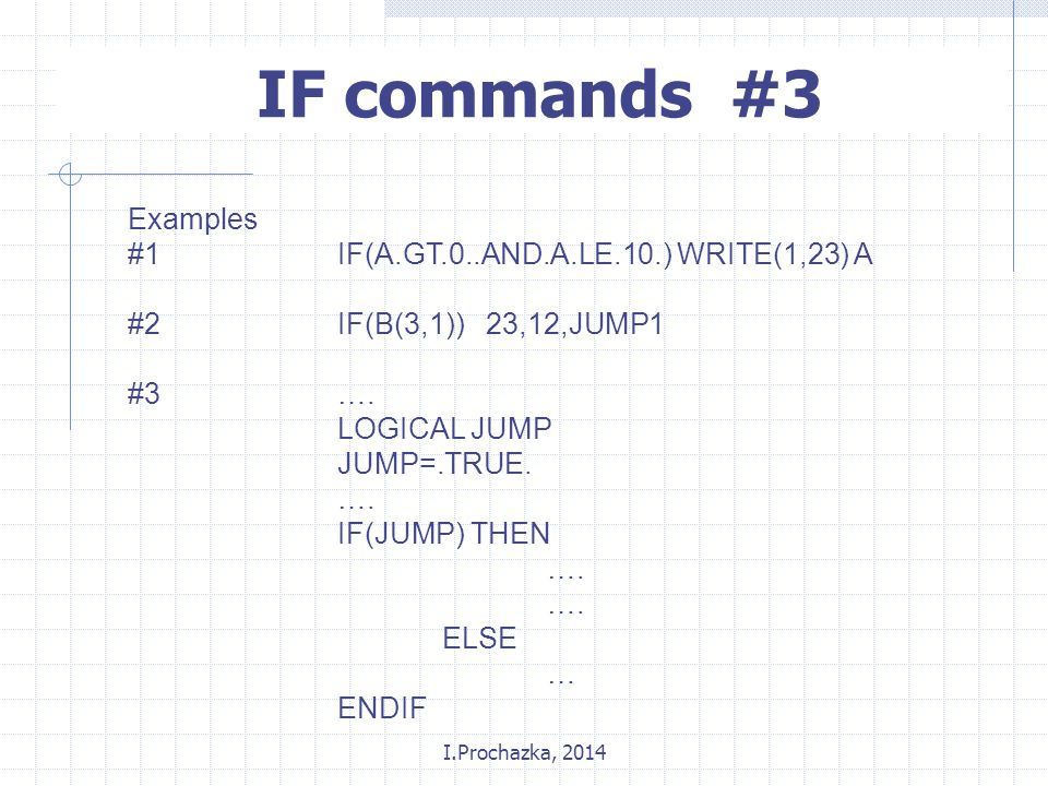 I.Prochazka, 2014 IF commands #3 Examples #1IF(A.GT.0..AND.A.LE.10.) WRITE(1,23) A #2IF(B(3,1)) 23,12,JUMP1 #3….