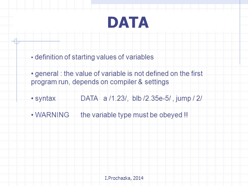 I.Prochazka, 2014 DATA definition of starting values of variables general : the value of variable is not defined on the first program run, depends on compiler & settings syntaxDATA a /1.23/, blb /2.35e-5/, jump / 2/ WARNINGthe variable type must be obeyed !!