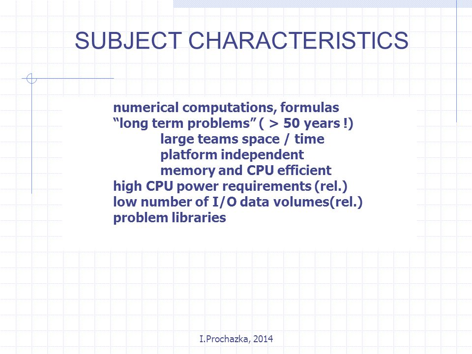 I.Prochazka, 2014 numerical computations, formulas long term problems ( > 50 years !) large teams space / time platform independent memory and CPU efficient high CPU power requirements (rel.) low number of I/O data volumes(rel.) problem libraries SUBJECT CHARACTERISTICS
