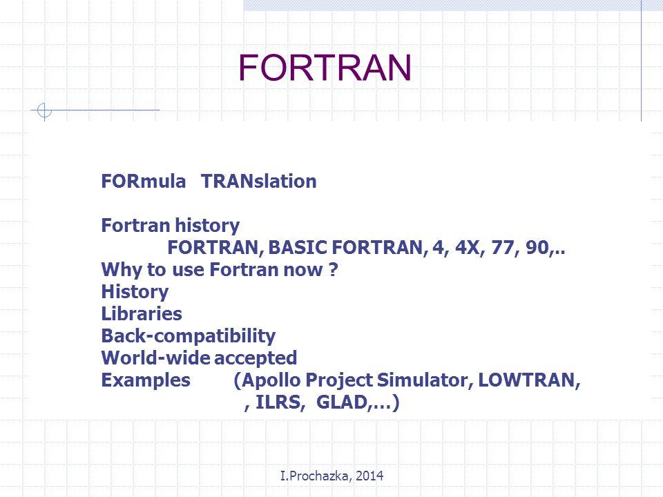I.Prochazka, 2014 FORmula TRANslation Fortran history FORTRAN, BASIC FORTRAN, 4, 4X, 77, 90,.. Why to use Fortran now ? History Libraries Back-compati