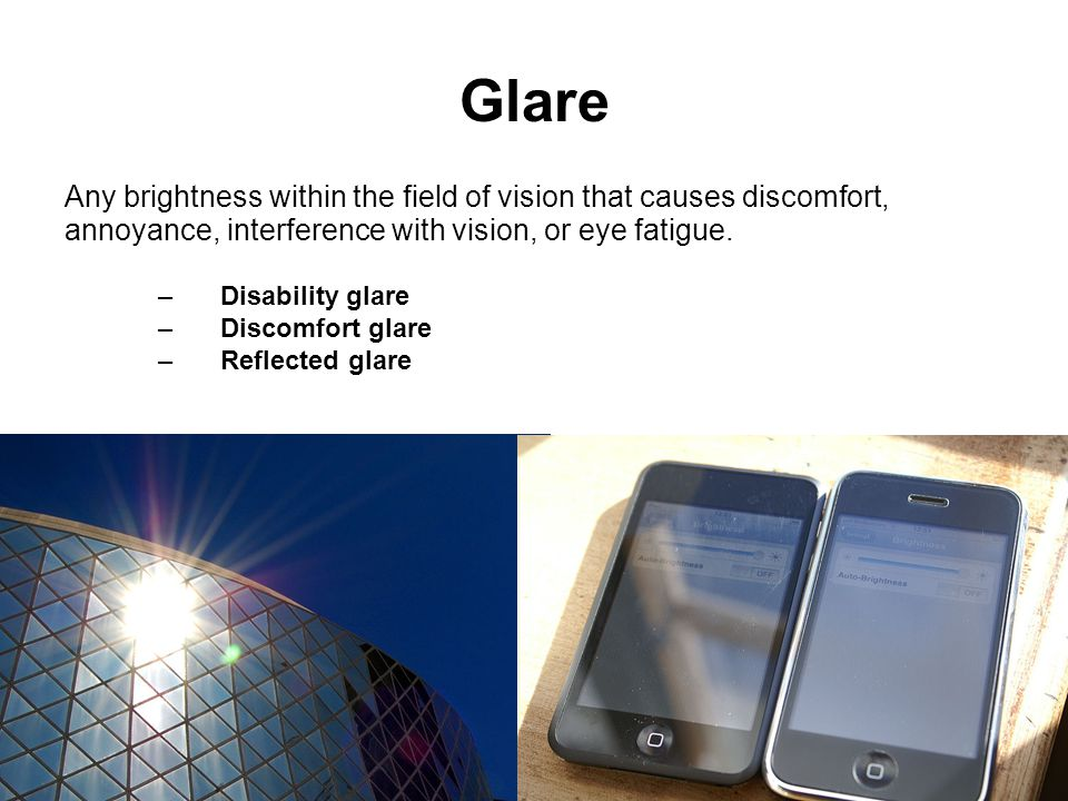 Glare Any brightness within the field of vision that causes discomfort, annoyance, interference with vision, or eye fatigue.