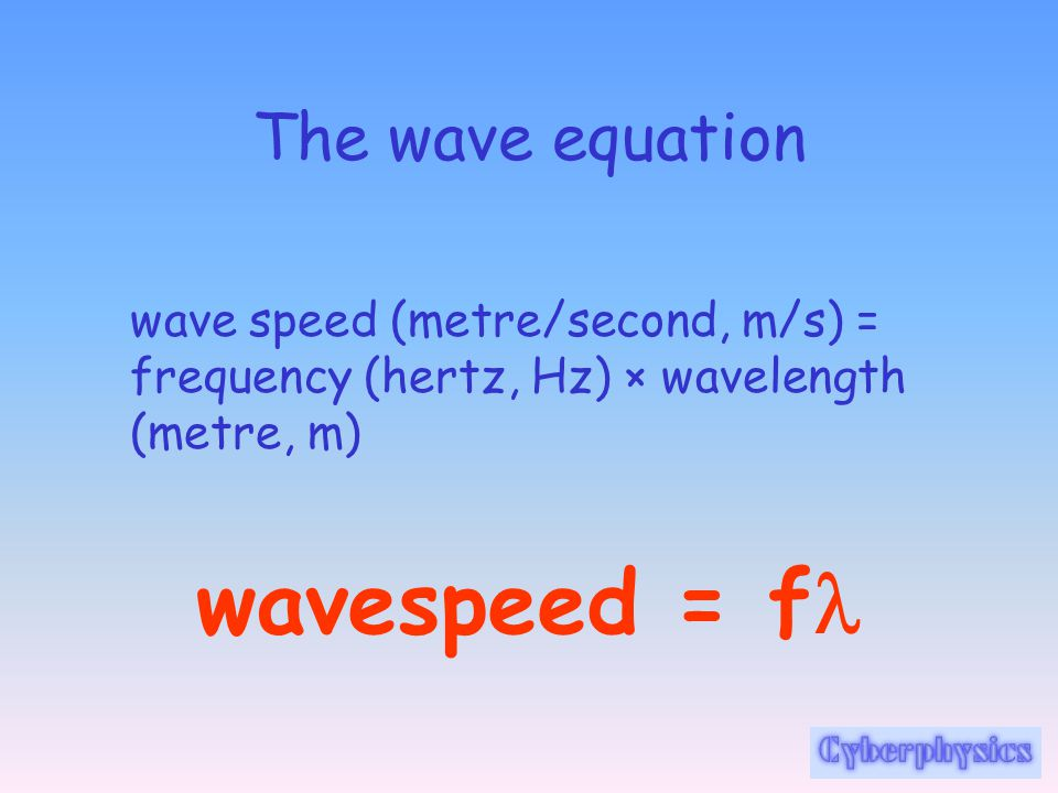 The wave equation wave speed (metre/second, m/s) = frequency (hertz, Hz) × wavelength (metre, m) wavespeed = f