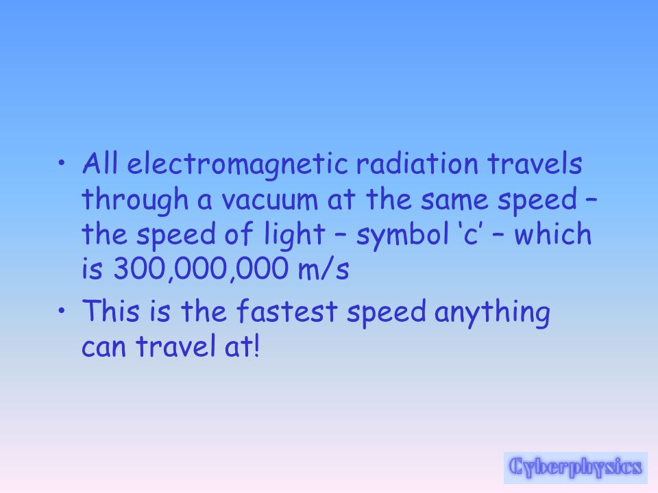 All electromagnetic radiation travels through a vacuum at the same speed – the speed of light – symbol 'c' – which is 300,000,000 m/s This is the fastest speed anything can travel at!