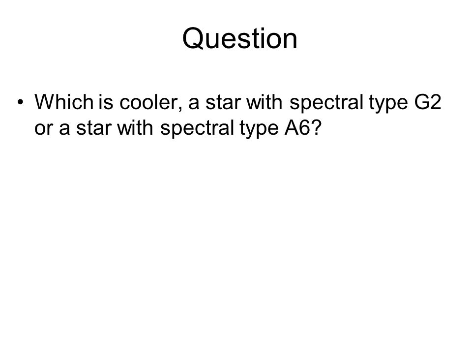 Question Which is cooler, a star with spectral type G2 or a star with spectral type A6?