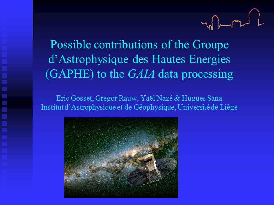 Possible contributions of the Groupe d'Astrophysique des Hautes Energies (GAPHE) to the GAIA data processing Eric Gosset, Gregor Rauw, Yaël Nazé & Hugues Sana Institut d'Astrophysique et de Géophysique, Université de Liège
