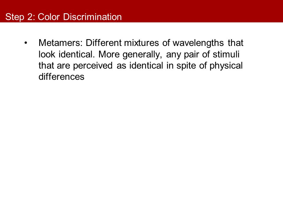 Step 2: Color Discrimination Metamers: Different mixtures of wavelengths that look identical. More generally, any pair of stimuli that are perceived a