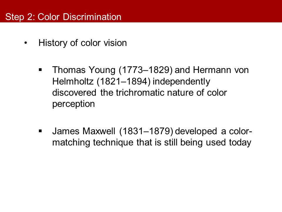Step 2: Color Discrimination History of color vision  Thomas Young (1773–1829) and Hermann von Helmholtz (1821–1894) independently discovered the tri