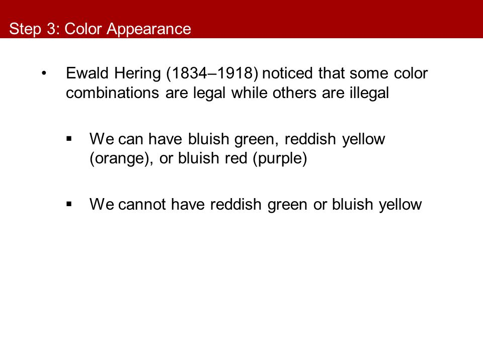 Step 3: Color Appearance Ewald Hering (1834–1918) noticed that some color combinations are legal while others are illegal  We can have bluish green,