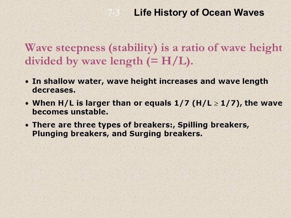 Wave steepness (stability) is a ratio of wave height divided by wave length (= H/L). In shallow water, wave height increases and wave length decreases