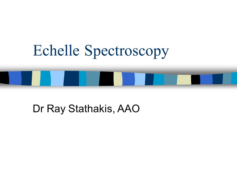 Echelle Spectroscopy Dr Ray Stathakis, AAO