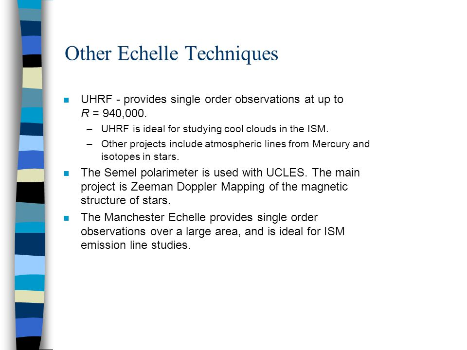 Other Echelle Techniques n UHRF - provides single order observations at up to R = 940,000. –UHRF is ideal for studying cool clouds in the ISM. –Other