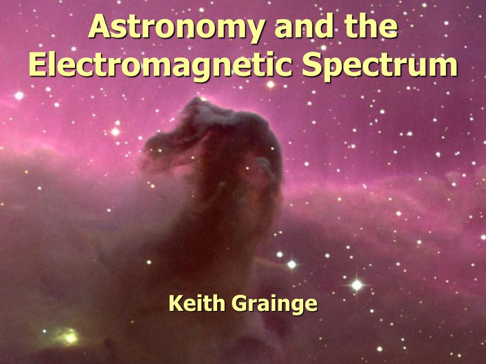 Astronomy and the Electromagnetic Spectrum Keith Grainge