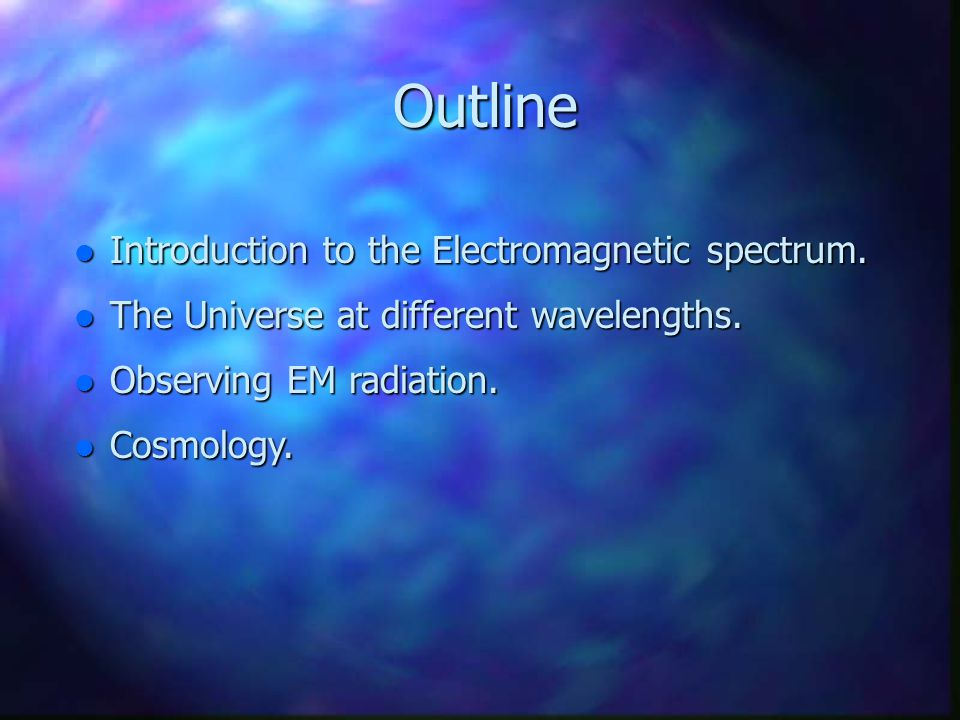 Outline Outline Introduction to the Electromagnetic spectrum. Introduction to the Electromagnetic spectrum. The Universe at different wavelengths. The