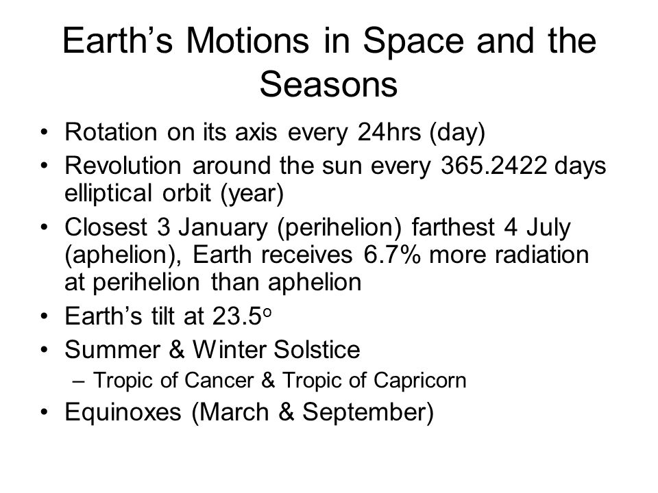 Earth's Motions in Space and the Seasons Rotation on its axis every 24hrs (day) Revolution around the sun every 365.2422 days elliptical orbit (year) Closest 3 January (perihelion) farthest 4 July (aphelion), Earth receives 6.7% more radiation at perihelion than aphelion Earth's tilt at 23.5 o Summer & Winter Solstice –Tropic of Cancer & Tropic of Capricorn Equinoxes (March & September)