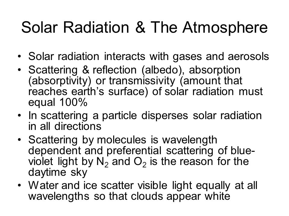 Solar Radiation & The Atmosphere Solar radiation interacts with gases and aerosols Scattering & reflection (albedo), absorption (absorptivity) or transmissivity (amount that reaches earth's surface) of solar radiation must equal 100% In scattering a particle disperses solar radiation in all directions Scattering by molecules is wavelength dependent and preferential scattering of blue- violet light by N 2 and O 2 is the reason for the daytime sky Water and ice scatter visible light equally at all wavelengths so that clouds appear white