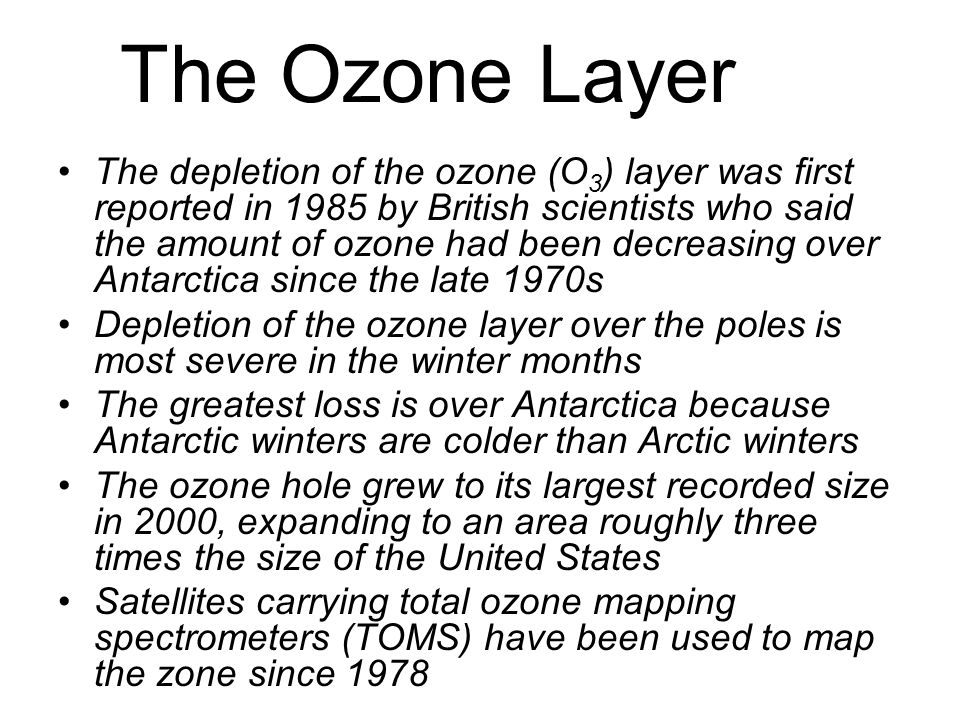 The Ozone Layer The depletion of the ozone (O 3 ) layer was first reported in 1985 by British scientists who said the amount of ozone had been decreasing over Antarctica since the late 1970s Depletion of the ozone layer over the poles is most severe in the winter months The greatest loss is over Antarctica because Antarctic winters are colder than Arctic winters The ozone hole grew to its largest recorded size in 2000, expanding to an area roughly three times the size of the United States Satellites carrying total ozone mapping spectrometers (TOMS) have been used to map the zone since 1978