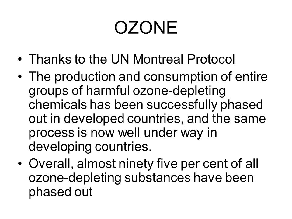 OZONE Thanks to the UN Montreal Protocol The production and consumption of entire groups of harmful ozone-depleting chemicals has been successfully phased out in developed countries, and the same process is now well under way in developing countries.