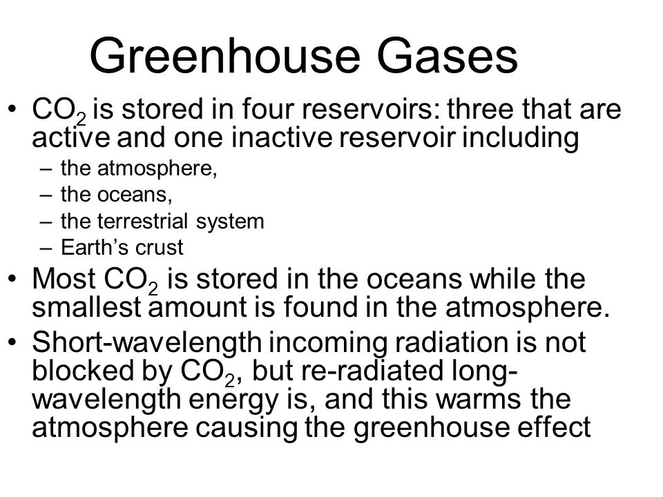 Greenhouse Gases CO 2 is stored in four reservoirs: three that are active and one inactive reservoir including –the atmosphere, –the oceans, –the terrestrial system –Earth's crust Most CO 2 is stored in the oceans while the smallest amount is found in the atmosphere.