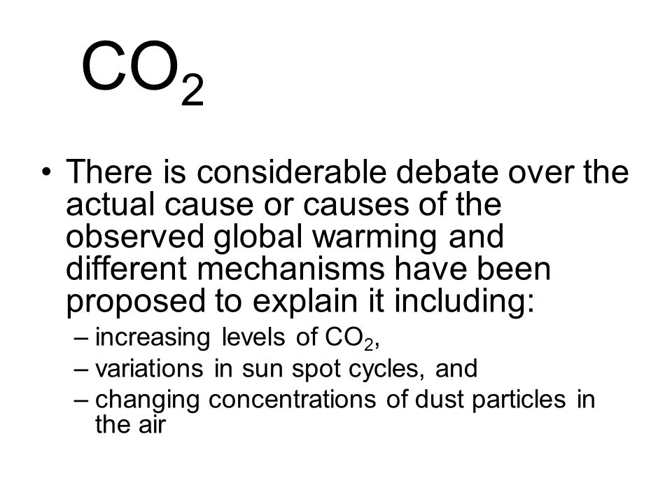 CO 2 There is considerable debate over the actual cause or causes of the observed global warming and different mechanisms have been proposed to explain it including: –increasing levels of CO 2, –variations in sun spot cycles, and –changing concentrations of dust particles in the air
