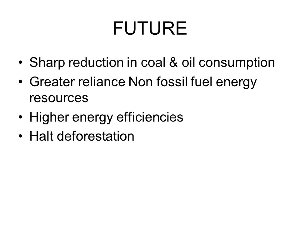 FUTURE Sharp reduction in coal & oil consumption Greater reliance Non fossil fuel energy resources Higher energy efficiencies Halt deforestation