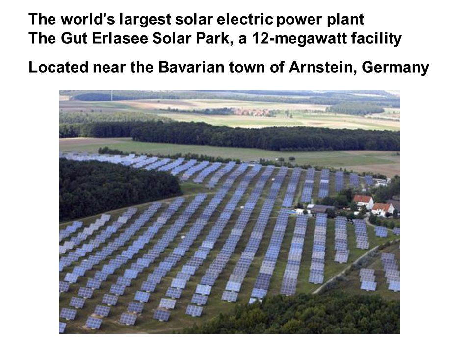 The world s largest solar electric power plant The Gut Erlasee Solar Park, a 12-megawatt facility Located near the Bavarian town of Arnstein, Germany