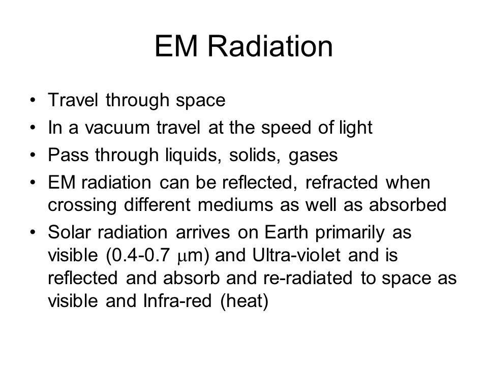 EM Radiation Travel through space In a vacuum travel at the speed of light Pass through liquids, solids, gases EM radiation can be reflected, refracted when crossing different mediums as well as absorbed Solar radiation arrives on Earth primarily as visible (0.4-0.7  m) and Ultra-violet and is reflected and absorb and re-radiated to space as visible and Infra-red (heat)