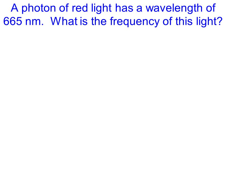 A photon of red light has a wavelength of 665 nm. What is the frequency of this light?