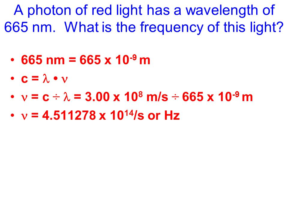 A photon of red light has a wavelength of 665 nm. What is the frequency of this light.