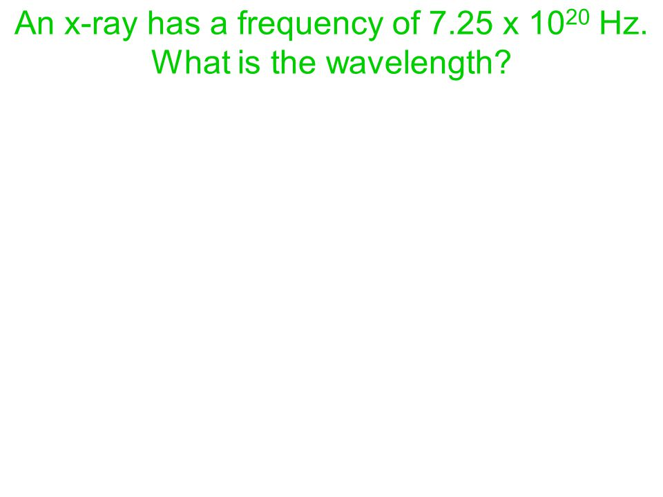 An x-ray has a frequency of 7.25 x 10 20 Hz. What is the wavelength?
