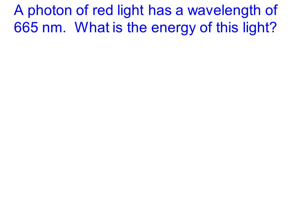 A photon of red light has a wavelength of 665 nm. What is the energy of this light?