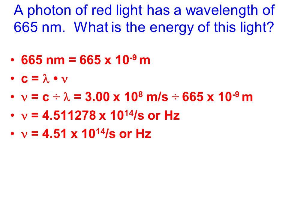 665 nm = 665 x 10 -9 m c = = c ÷ = 3.00 x 10 8 m/s ÷ 665 x 10 -9 m = 4.511278 x 10 14 /s or Hz = 4.51 x 10 14 /s or Hz