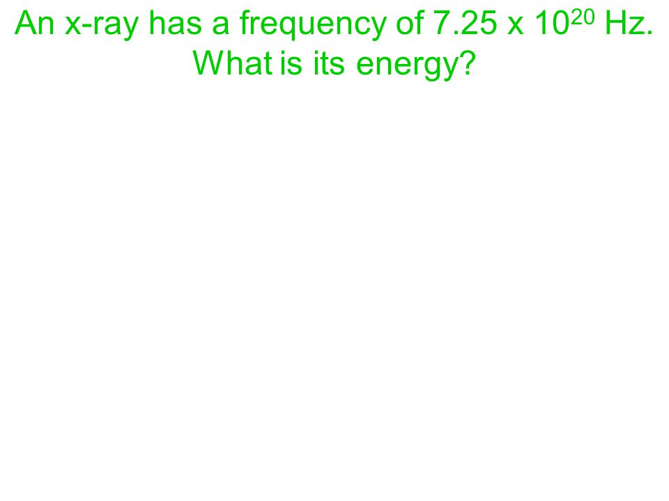 An x-ray has a frequency of 7.25 x 10 20 Hz. What is its energy