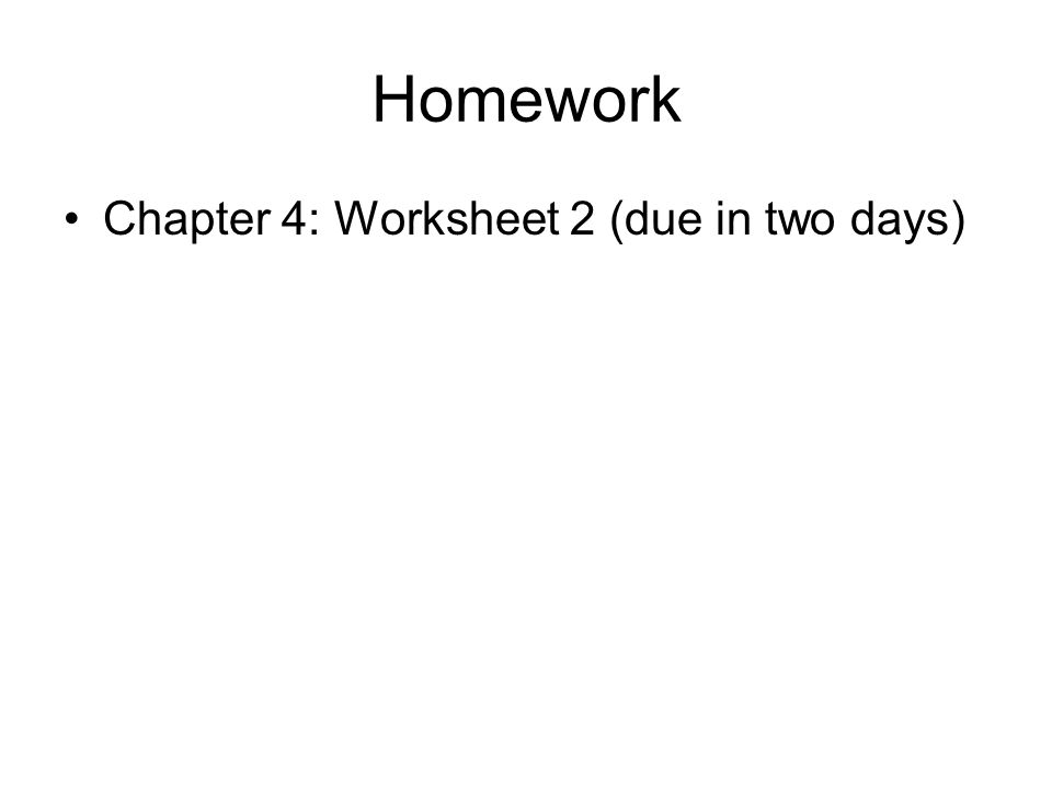 Homework Chapter 4: Worksheet 2 (due in two days)