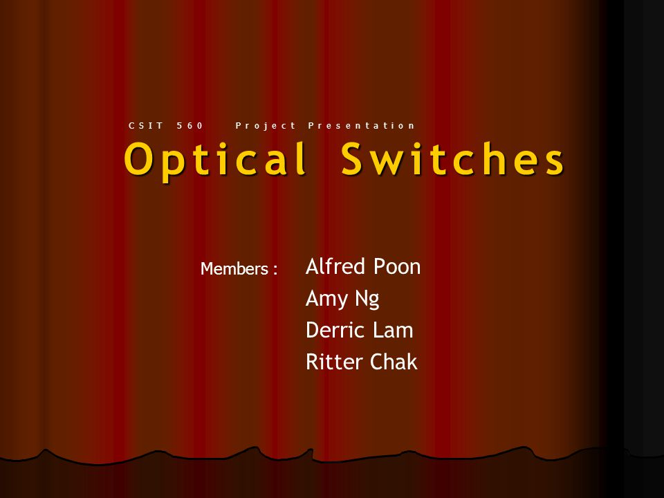 Optical Switches Alfred Poon Amy Ng Derric Lam Ritter Chak Members : CSIT 560 Project Presentation
