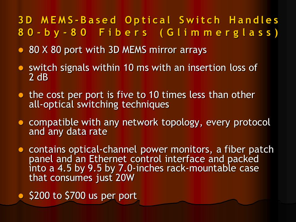 3D MEMS-Based Optical Switch Handles 80-by-80 Fibers (Glimmerglass) 80 X 80 port with 3D MEMS mirror arrays 80 X 80 port with 3D MEMS mirror arrays switch signals within 10 ms with an insertion loss of 2 dB switch signals within 10 ms with an insertion loss of 2 dB the cost per port is five to 10 times less than other all-optical switching techniques the cost per port is five to 10 times less than other all-optical switching techniques compatible with any network topology, every protocol and any data rate compatible with any network topology, every protocol and any data rate contains optical-channel power monitors, a fiber patch panel and an Ethernet control interface and packed into a 4.5 by 9.5 by 7.0-inches rack-mountable case that consumes just 20W contains optical-channel power monitors, a fiber patch panel and an Ethernet control interface and packed into a 4.5 by 9.5 by 7.0-inches rack-mountable case that consumes just 20W $200 to $700 us per port $200 to $700 us per port