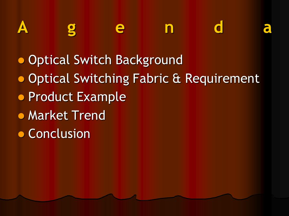 Agenda Optical Switch Background Optical Switch Background Optical Switching Fabric & Requirement Optical Switching Fabric & Requirement Product Example Product Example Market Trend Market Trend Conclusion Conclusion